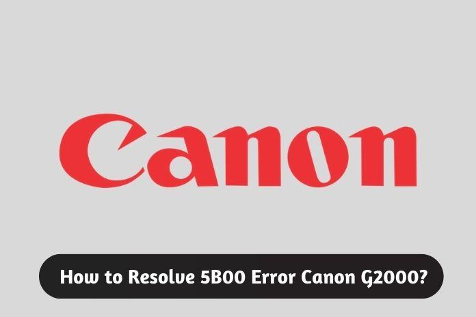 How to Resolve 5B00 Error Canon G2000?
